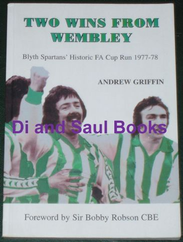 Two Wins from Wembley - Blyth Spartans' Historic FA Cup Run 1977-78, by Andrew Griffin